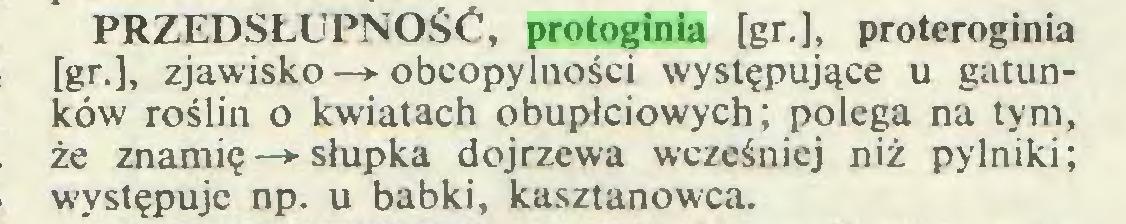 (...) PRZEDSŁUPNOŚĆ, protoginia [gr.], proteroginia [gr.], zjawisko—► obcopylności występujące u gatunków roślin o kwiatach obupłciowych; polega na tym, że znamię —► słupka dojrzewa wcześniej niż pylniki; występuje np. u babki, kasztanowca...