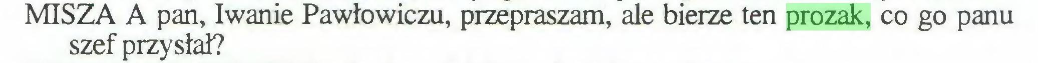 (...) MISZA A pan, Iwanie Pawłowiczu, przepraszam, ale bierze ten prozak, co go panu szef przysłał?...