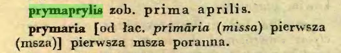 (...) prymaprylis zob. prima aprilis, prymaria [od łac. primaria (missa) pierwsza (msza)] pierwsza msza poranna...