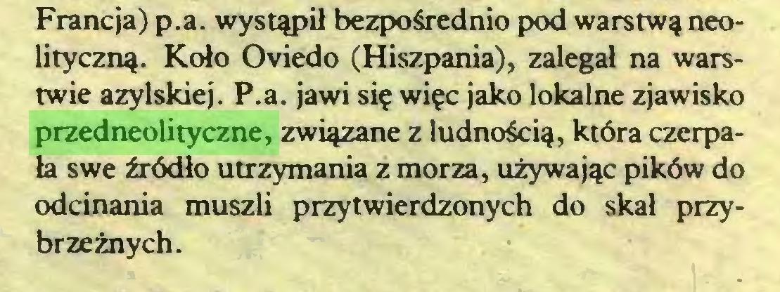 (...) Francja) p.a. wystąpił bezpośrednio pod warstwą neolityczną. Koło Oviedo (Hiszpania), zalegał na warstwie azylskiej. P.a. jawi się więc jako lokalne zjawisko przedneolityczne, związane z ludnością, która czerpała swe źródło utrzymania z morza, używając pików do odcinania muszli przytwierdzonych do skał przybrzeżnych...