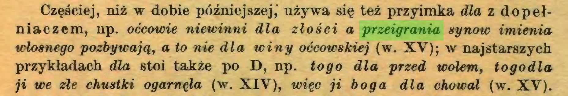 (...) Częściej, niż w dobie późniejszej,' używa się też przyimka dla z dopełniaczem, np. oćcowie niewinni dla złości a przeigrania synów imienia włosnego pozbywają, a to nie dla winy oćcowskiej (w. XV); w najstarszych przykładach dla stoi także po D, np. togo dla przed wołem, togodla ji we złe chustki ogarnęła (w. XIV), więc ji boga dla chował (w. XV)...