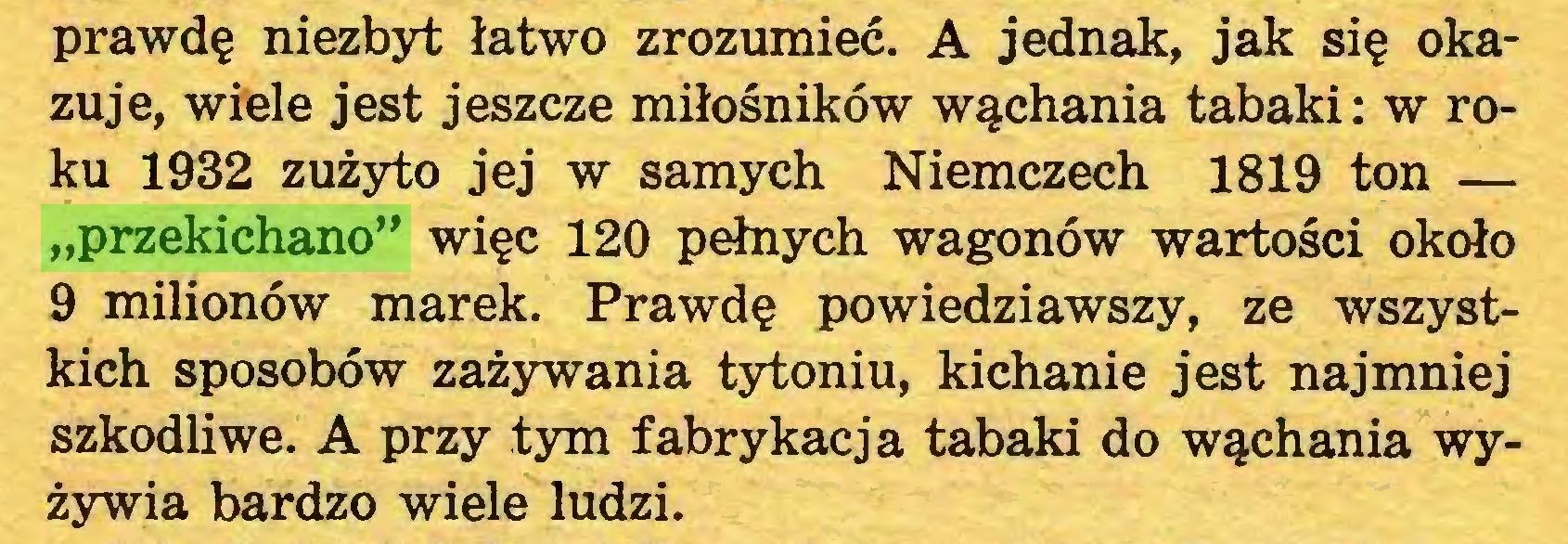 """(...) prawdę niezbyt łatwo zrozumieć. A jednak, jak się okazuje, wiele jest jeszcze miłośników wąchania tabaki: w roku 1932 zużyto jej w samych Niemczech 1819 ton — """"przekichano"""" więc 120 pełnych wagonów wartości około 9 milionów marek. Prawdę powiedziawszy, ze wszystkich sposobów zażywania tytoniu, kichanie jest najmniej szkodliwe. A przy tym fabrykacja tabaki do wąchania wyżywia bardzo wiele ludzi..."""
