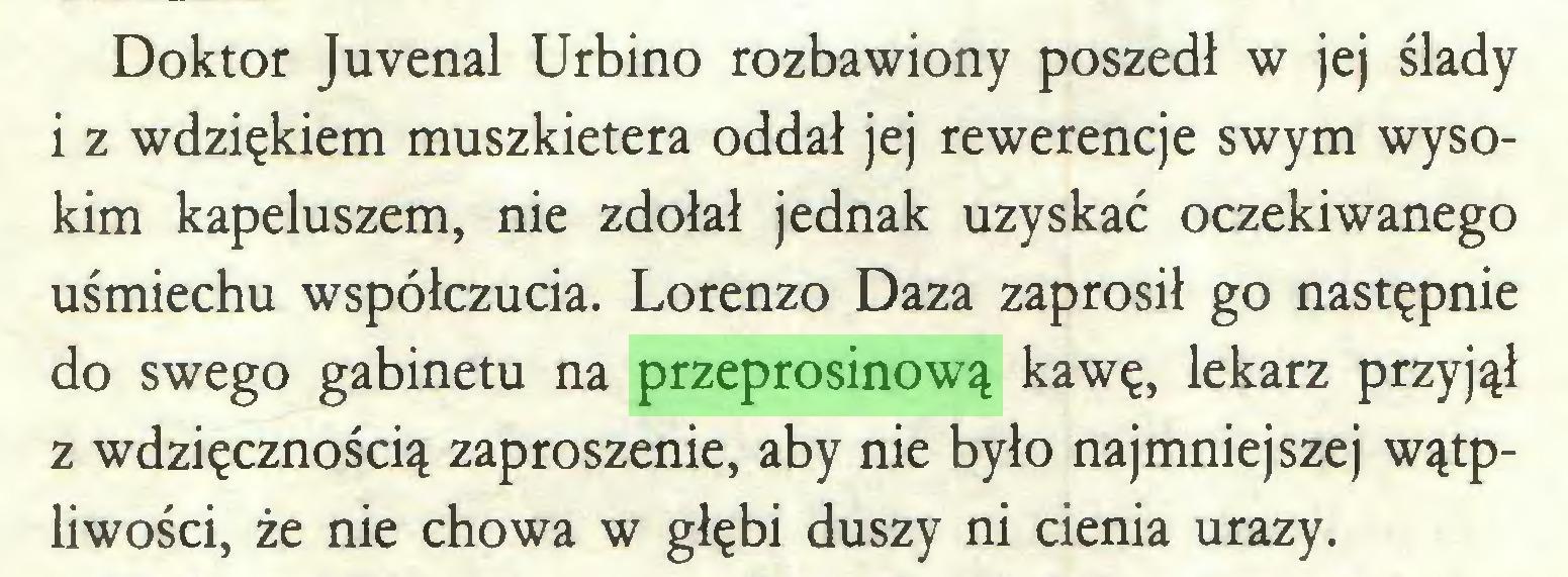 (...) Doktor Juvenal Urbino rozbawiony poszedł w jej ślady i z wdziękiem muszkietera oddał jej rewerencje swym wysokim kapeluszem, nie zdołał jednak uzyskać oczekiwanego uśmiechu współczucia. Lorenzo Daza zaprosił go następnie do swego gabinetu na przeprosinową kawę, lekarz przyjął z wdzięcznością zaproszenie, aby nie było najmniejszej wątpliwości, że nie chowa w głębi duszy ni cienia urazy...