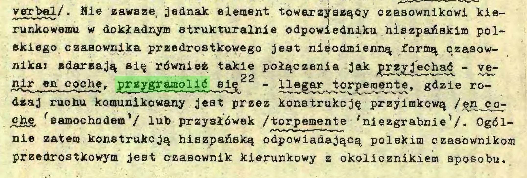 (...) verbal/. Nie zawsze, jednak element towarzyszący czasownikowi kierunkowemu w dokładnym strukturalnie odpowiedniku hiszpańskim polskiego czasownika przedrostkowego jest nieodmienną formą czasownika: zdarzają się również takie połączenia jak przyjechać - venir en coche, przygramolić sig_ - llegar torpemente, gdzie rodzaj ruchu komunikowany jest przez konstrukcję przyimkową /en^o^ che, 'samochodem'/ lub przysłówek /torpemente 'niezgrabnie'/. Ogólnie zatem konstrukcją hiszpańską odpowiadającą polskim czasownikom przedrostkowym jest czasownik kierunkowy z okolicznikiem sposobu...