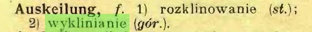 (...) Auskeilung, f. 1) rozklinowanie (st.); 2) wyklinianie (gór.)...