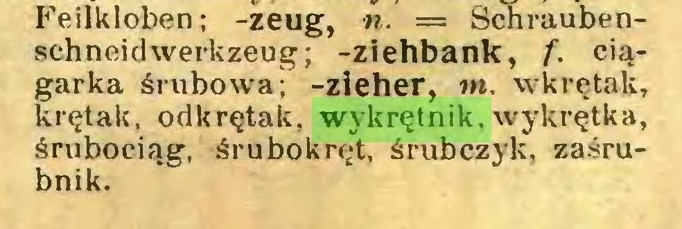 (...) Feilkloben; -zeug, n. = Schraubenschneidwerkzeug; -Ziehbank, f. ciągarka śrubowa; -zieher, nt. wkrętak, krętak. odkrętak, wykrętnik. wykrętka, śrubociąg, śrubokręt, śrubczyk, zaśrubnik...