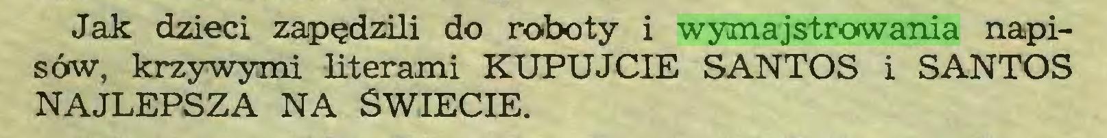 (...) Jak dzieci zapędzili do roboty i wymajstrowania napisów, krzywymi literami KUPUJCIE SANTOS i SANTOS NAJLEPSZA NA SWIECIE...