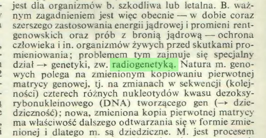 (...) jest dla organizmów b. szkodliwa lub letalna. B. ważnym zagadnieniem jest więc obecnie — w dobie coraz szerszego zastosowania energii jądrowej i promieni rentgenowskich oraz prób z bronią jądrową — ochrona człowieka i in. organizmów żywych przed skutkami promieniowania; problemem tym zajmuje się specjalny dział —» genetyki, zw. radiogenetyką. Natura m. genowych polega na zmienionym kopiowaniu pierwotnej matrycy genowej, tj. na zmianach w sekwencji (kolejności) czterech różnych nukleotydów kwasu dezoksyrybonukleinowego (DNA) tworzącego gen (—► dziedziczność); nowa, zmieniona kopia pierwotnej matrycy ma właściwość dalszego odtwarzania się w formie zmienionej i dlatego m. są dziedziczne. M. jest procesem...