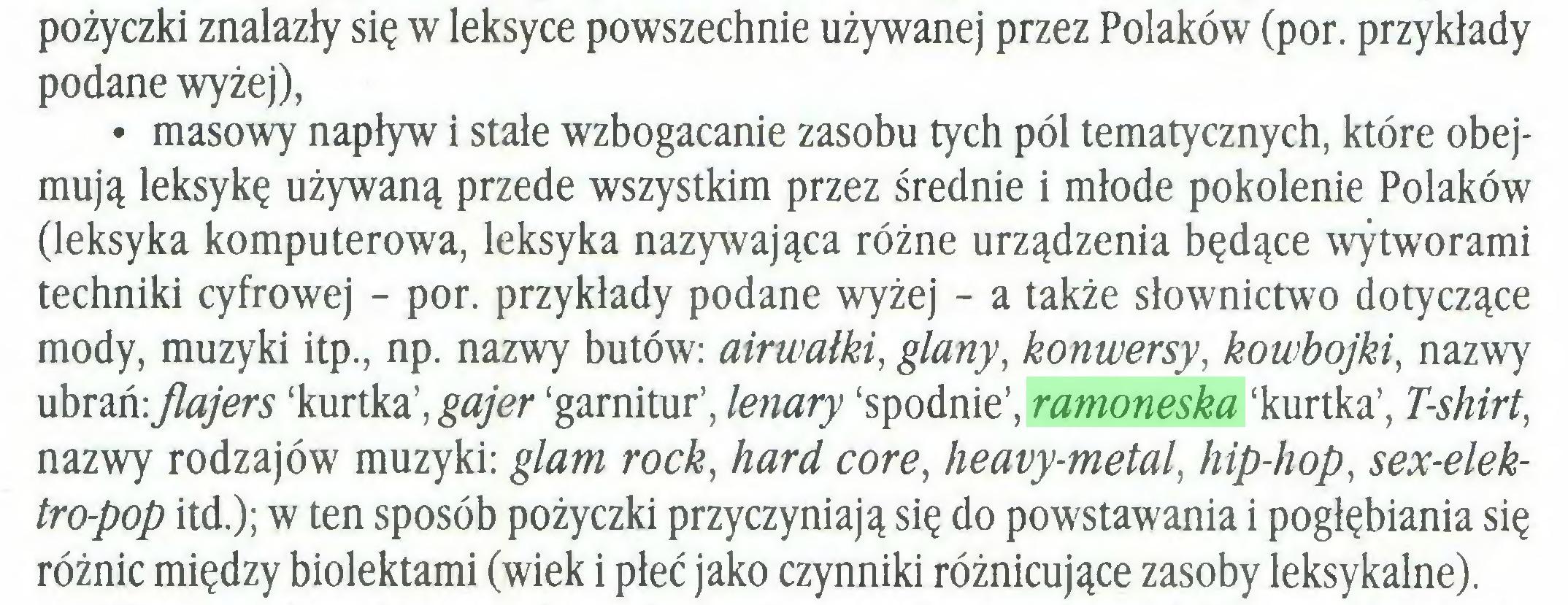 (...) pożyczki znalazły się w leksyce powszechnie używanej przez Polaków (por. przykłady podane wyżej), • masowy napływ i stałe wzbogacanie zasobu tych pól tematycznych, które obejmują leksykę używaną przede wszystkim przez średnie i młode pokolenie Polaków (leksyka komputerowa, leksyka nazywająca różne urządzenia będące wytworami techniki cyfrowej - por. przykłady podane wyżej - a także słownictwo dotyczące mody, muzyki itp., np. nazwy butów: airwałki, glany, konwersy, kowbojki, nazwy ubrań: flajers 'kurtka', gajer 'garnitur', lenary 'spodnie', ramoneska 'kurtka', T-shirt, nazwy rodzajów muzyki: glam rock, hard core, heavy-metal, hip-hop, sex-elektro-pop itd.); w ten sposób pożyczki przyczyniają się do powstawania i pogłębiania się różnic między biolektami (wiek i płeć jako czynniki różnicujące zasoby leksykalne)...