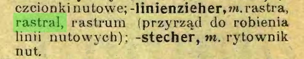 (...) czcionki nutowe; -linienzieher,»t. rastra, rastral, rastrum (przyrząd do robienia linii nutowych); -Stecher, w. rytownik nut...