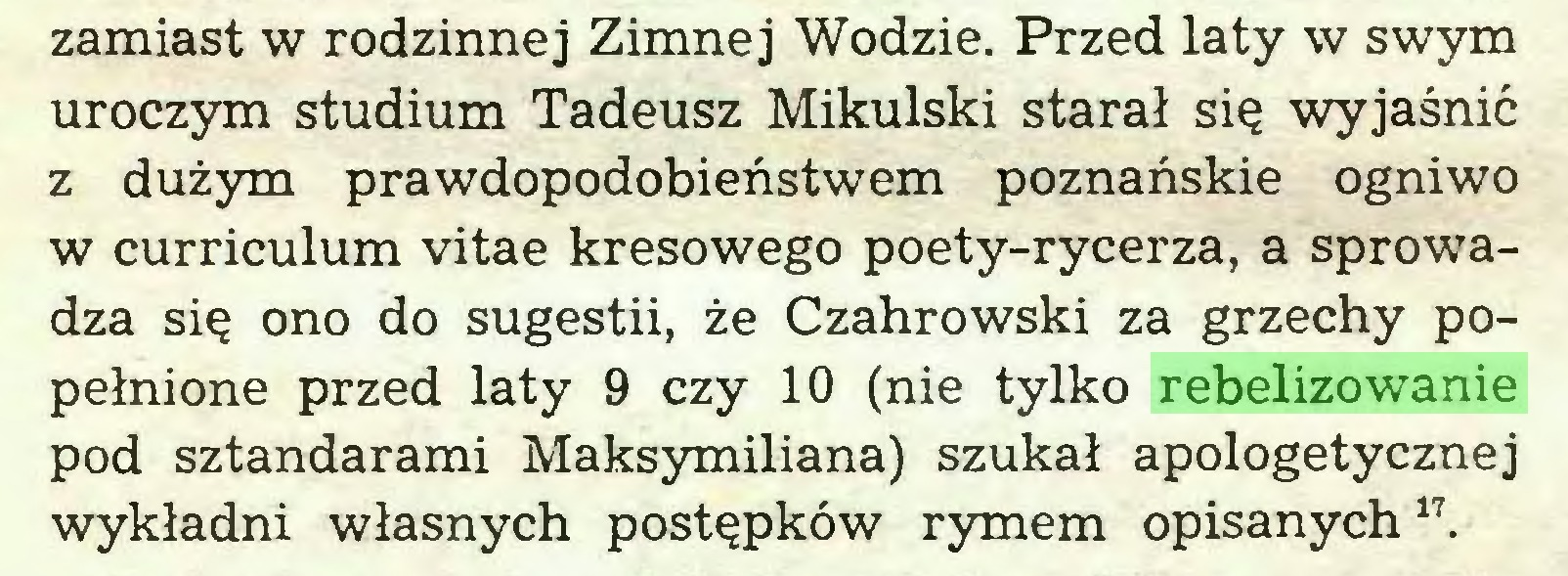(...) zamiast w rodzinnej Zimnej Wodzie. Przed laty w swym uroczym studium Tadeusz Mikulski starał się wyjaśnić z dużym prawdopodobieństwem poznańskie ogniwo w curriculum vitae kresowego poety-rycerza, a sprowadza się ono do sugestii, że Czahrowski za grzechy popełnione przed laty 9 czy 10 (nie tylko rebelizowanie pod sztandarami Maksymiliana) szukał apologetycznej wykładni własnych postępków rymem opisanych17...