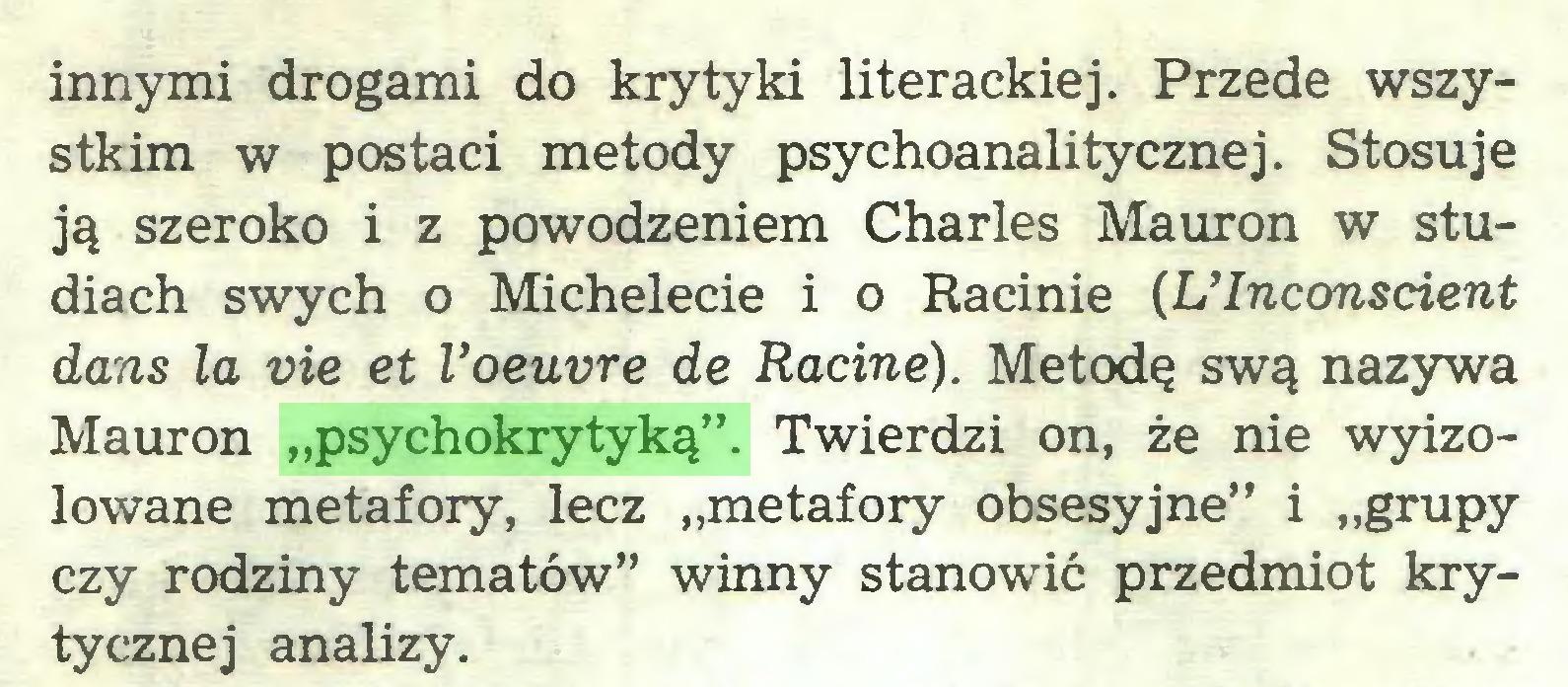 """(...) innymi drogami do krytyki literackiej. Przede wszystkim w postaci metody psychoanalitycznej. Stosuje ją szeroko i z powodzeniem Charles Mauron w studiach swych o Michelecie i o Racinie (UInconsdent dans la vie et Voeuvre de Radne). Metodę swą nazywa Mauron """"psychokrytyką"""". Twierdzi on, że nie wyizolowane metafory, lecz """"metafory obsesyjne"""" i """"grupy czy rodziny tematów"""" winny stanowić przedmiot krytycznej analizy..."""