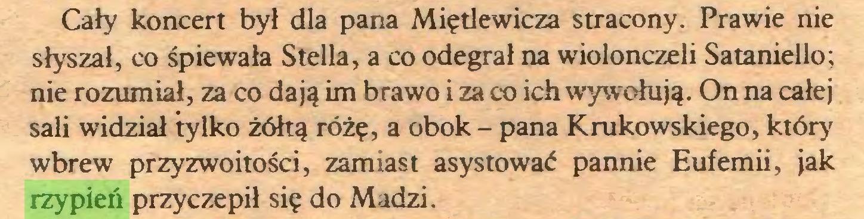 (...) Cały koncert był dla pana Miętlewicza stracony. Prawie nie słyszał, co śpiewała Stella, a co odegrał na wiolonczeli Sataniello; nie rozumiał, za co dają im brawo i za co ich wywołują. On na całej sali widział tylko żółtą różę, a obok - pana Krukowskiego, który wbrew przyzwoitości, zamiast asystować pannie Eufemii, jak rzypień przyczepił się do Madzi...