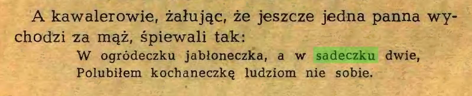 (...) A kawalerowie, żałując, że jeszcze jedna panna wychodzi za mąż, śpiewali tak: W ogródeczku jabłoneczka, a w sadeczku dwie, Polubiłem kochaneczkę ludziom nie sobie...