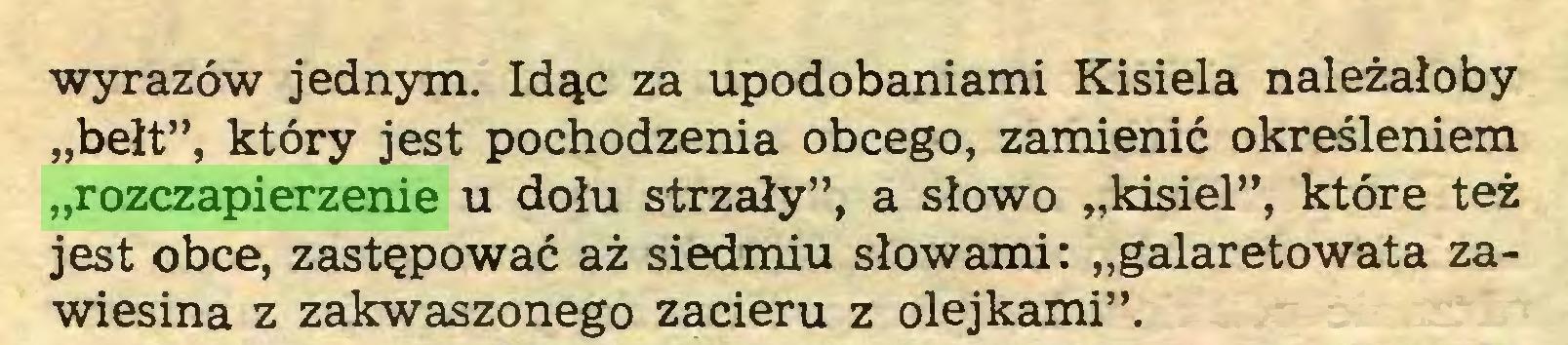 """(...) wyrazów jednym. Idąc za upodobaniami Kisiela należałoby """"bełt"""", który jest pochodzenia obcego, zamienić określeniem """"rozczapierzenie u dołu strzały"""", a słowo """"kisiel"""", które też jest obce, zastępować aż siedmiu słowami: """"galaretowata zawiesina z zakwaszonego zacieru z olejkami""""..."""