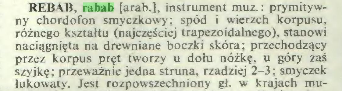 (...) REBAB, rabab [arab.], instrument muz. : prymitywny chordofon smyczkowy; spód i wierzch korpusu, różnego kształtu (najczęściej trapezoidalnego), stanowi naciągnięta na drewniane boczki skóra; przechodzący przez korpus pręt tworzy u dołu nóżkę, u góry zaś szyjkę; przeważnie jedna struna, rzadziej 2-3; smyczek łukowaty. Jest rozpowszechniony gł. w krajach mu...
