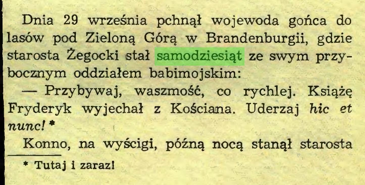 (...) Dnia 29 września pchnął wojewoda gońca do lasów pod Zieloną Górą w Brandenburgii, gdzie starosta Żegocki stał samodziesiąt ze swym przybocznym oddziałem babimojskim: — Przybywaj, waszmość, co rychlej. Książę Fryderyk wyjechał z Kościana. Uderzaj hic et nunc! * Konno, na wyścigi, późną nocą stanął starosta * Tutaj i zaraz!...