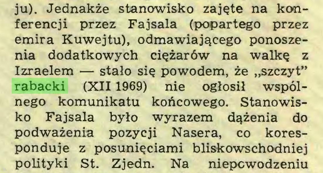 """(...) ju). Jednakże stanowisko zajęte na konferencji przez Fajsala (popartego przez emira Kuwejtu), odmawiającego ponoszenia dodatkowych ciężarów na walkę z Izraelem — stało się powodem, że """"szczyt"""" rabacki (XII 1969) nie ogłosił wspólnego komunikatu końcowego. Stanowisko Fajsala było wyrazem dążenia do podważenia pozycji Nasera, co koresponduje z posunięciami bliskowschodniej polityki St. Zjedn. Na niepowodzeniu..."""