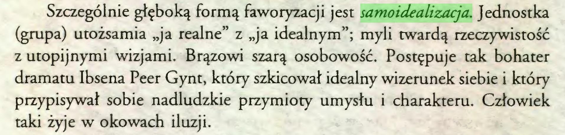 """(...) Szczególnie głęboką formą faworyzacji jest samoidealizacja. Jednostka (grupa) utożsamia """"ja realne"""" z """"ja idealnym""""; myli twardą rzeczywistość z utopijnymi wizjami. Brązowi szarą osobowość. Postępuje tak bohater dramatu Ibsena Peer Gynt, który szkicował idealny wizerunek siebie i który przypisywał sobie nadludzkie przymioty umysłu i charakteru. Człowiek taki żyje w okowach iluzji..."""