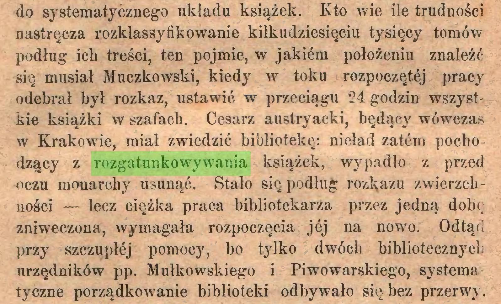 (...) do systematycznego układu książek. Kto wie ile trudności nastręcza rozklassyfikowanie kilkudziesięciu tysięcy tomów podług ich treści, ten pojmie, w jakiem położeniu znaleźć się musiał Kuczkowski, kiedy w toku rozpoczętej pracy odebrał był rozkaz, ustawić w przeciągu 24 godzin wszystkie książki w szafach. Cesarz austryacki, będący wówczas w Krakowie, miał zwiedzić bibliotekę: nieład zatem pochodzący z rozgatunkowywania książek, wypadło z przed oczu monarchy usunąć. Stało się podług rozkazu zwierzchności — lecz ciężka praca bibliotekarza przez jedną dobę zniweczona, wymagała rozpoczęcia jej na nowo. Odtąd przy szczupłej pomocy, bo tylko dwóch bibliotecznych urzędników pp. Mułkowskiego i Piwowarskiego, systemu tyczne porządkowanie biblioteki odbywało się bez przerwy ...