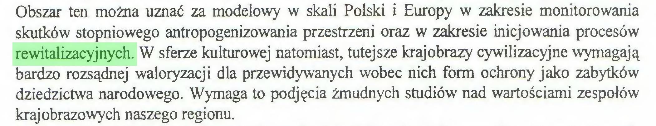 (...) Obszar ten można uznać za modelowy w skali Polski i Europy w zakresie monitorowania skutków stopniowego antropogenizowania przestrzeni oraz w zakresie inicjowania procesów rewitalizacyjnych. W sferze kulturowej natomiast, tutejsze krajobrazy cywilizacyjne wymagają bardzo rozsądnej waloryzacji dla przewidywanych wobec nich form ochrony jako zabytków dziedzictwa narodowego. Wymaga to podjęcia żmudnych studiów nad wartościami zespołów krajobrazowych naszego regionu...