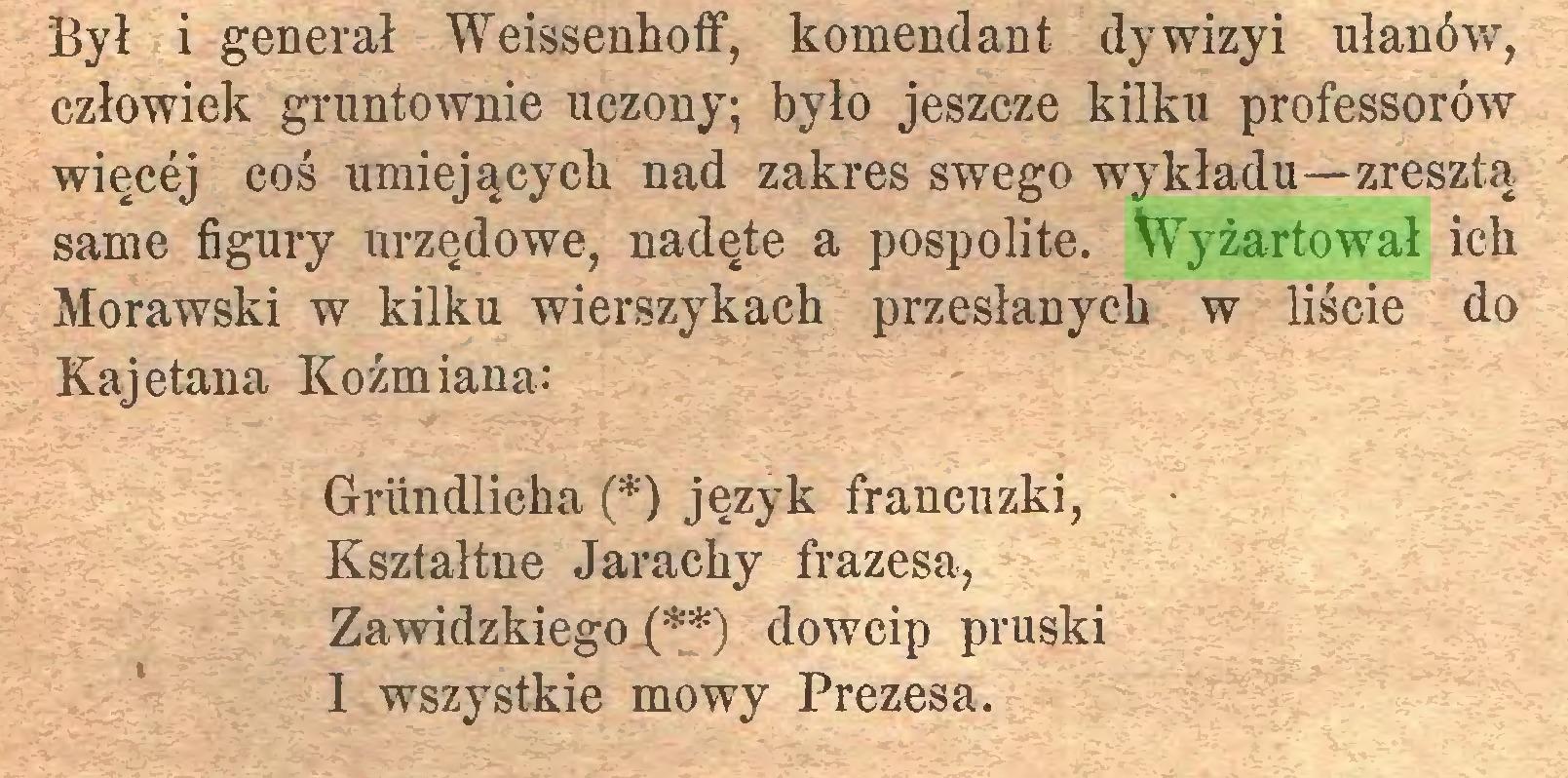 (...) Był i generał Weissenhoff, komendant dywizyi ułanów, człowiek gruntownie uczony; było jeszcze kilku professorów więcej coś umiejących nad zakres swego wykładu—zresztą same figury urzędowe, nadęte a pospolite. Wyżartował ich Morawski w kilku wierszykach przesłanych w liście do Kajetana Koźmiana: Grundlicha (*) język francuzki, Kształtne Jarachy frazesa, Zawidzkiego (**) dowcip pruski 1 wszystkie mowy Prezesa...