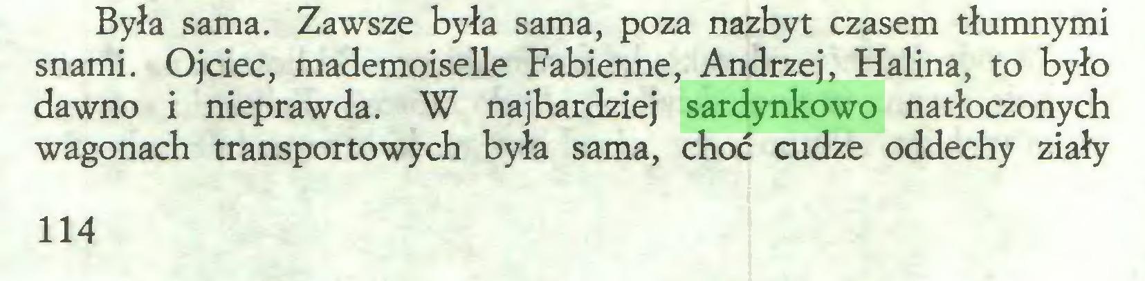 (...) Była sama. Zawsze była sama, poza nazbyt czasem tłumnymi snami. Ojciec, mademoiselle Fabienne, Andrzej, Halina, to było dawno i nieprawda. W najbardziej sardynkowo natłoczonych wagonach transportowych była sama, choć cudze oddechy ziały 114...