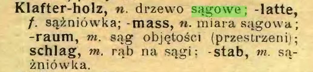 (...) Klafter-holz, n. drzewo sągowe; -latte, /. sążniówka; - mass, w. miara sagowa; -raum, m. sąg objętości (przestrzeni); schlag, m. rąb na sągi; -stab, mi. sążniówka...