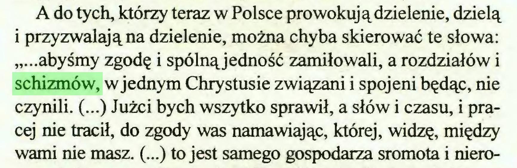 """(...) A do tych, którzy teraz w Polsce prowokują dzielenie, dzielą i przyzwalają na dzielenie, można chyba skierować te słowa: """"...abyśmy zgodę i spólnąjedność zamiłowali, a rozdziałów i schizmów, w jednym Chrystusie związani i spojeni będąc, nie czynili. (...) Jużci bych wszytko sprawił, a słów i czasu, i prącej nie tracił, do zgody was namawiając, której, widzę, między wami nie masz. (...) to jest samego gospodarza sromota i niero..."""