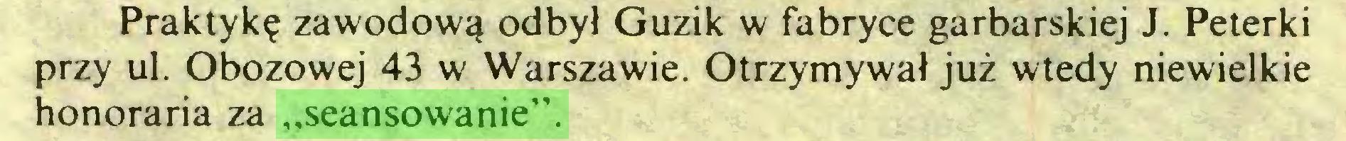 """(...) Praktykę zawodową odbył Guzik w fabryce garbarskiej J. Peterki przy ul. Obozowej 43 w Warszawie. Otrzymywał już wtedy niewielkie honoraria za """"seansowanie""""..."""