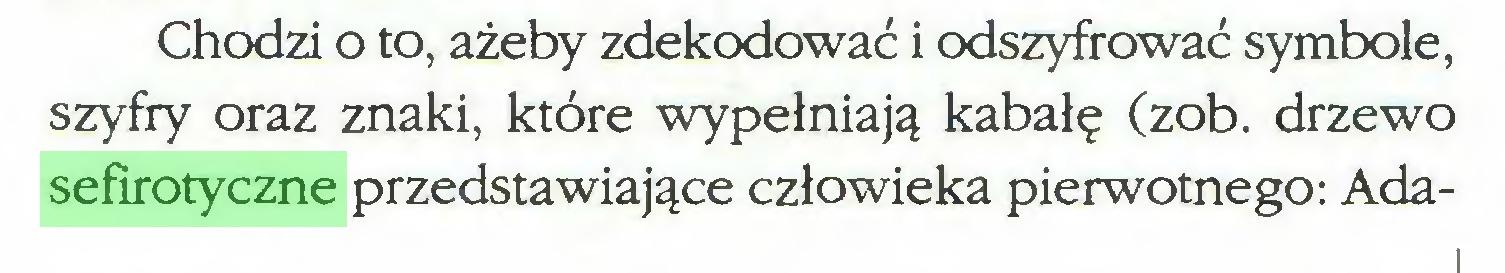(...) Chodzi o to, ażeby zdekodować i odszyfrować symbole, szyfry oraz znaki, które wypełniają kabałę (zob. drzewo sefirotyczne przedstawiające człowieka pierwotnego: Ada...