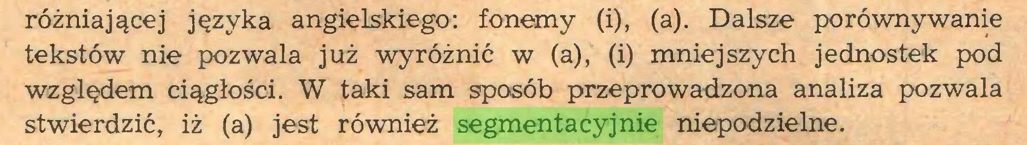 (...) różniającej języka angielskiego: fonemy (i), (a). Dalsze porównywanie tekstów nie pozwala już wyróżnić w (a), (i) mniejszych jednostek pod względem ciągłości. W taki sam sposób przeprowadzona analiza pozwala stwierdzić, iż (a) jest również segmentacyjnie niepodzielne...