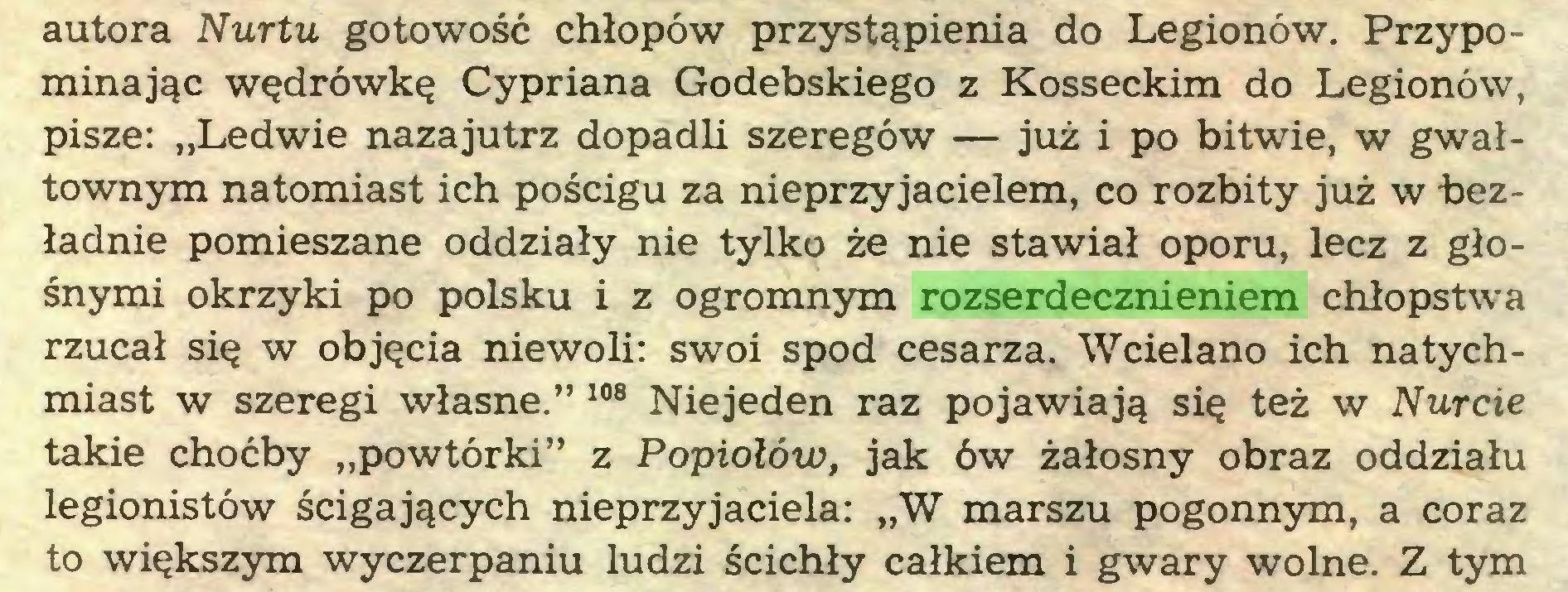 """(...) autora Nurtu gotowość chłopów przystąpienia do Legionów. Przypominając wędrówkę Cypriana Godebskiego z Kosseckim do Legionów, pisze: """"Ledwie nazajutrz dopadli szeregów — już i po bitwie, w gwałtownym natomiast ich pościgu za nieprzyjacielem, co rozbity już w bezładnie pomieszane oddziały nie tylko że nie stawiał oporu, lecz z głośnymi okrzyki po polsku i z ogromnym rozserdecznieniem chłopstwa rzucał się w objęcia niewoli: swoi spod cesarza. Wcielano ich natychmiast w szeregi własne."""" 108 Niejeden raz pojawiają się też w Nurcie takie choćby """"powtórki"""" z Popiołów, jak ów żałosny obraz oddziału legionistów ścigających nieprzyjaciela: """"W marszu pogonnym, a coraz to większym wyczerpaniu ludzi ścichły całkiem i gwary wolne. Z tym..."""