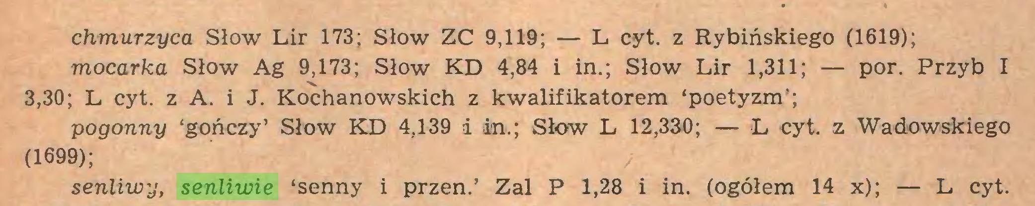 (...) chmurzyć a Słów Lir 173; Słów ZC 9,119; — L cyt. z Rybińskiego (1619); mocarka Słów Ag 9,173; Słów KD 4,84 i in.; Słów Lir 1,311; — por. Przyb I 3,30; L cyt. z A. i J. Kochanowskich z kwalifikatorem 'poetyzm'; pogonny 'gończy' Słów KD 4,139 i in.; Słów L 12,330; — L cyt. z Wadowskiego (1699); senliwy, senliwie 'senny i przen.' Zal P 1,28 i in. (ogółem 14 x); — L cyt...