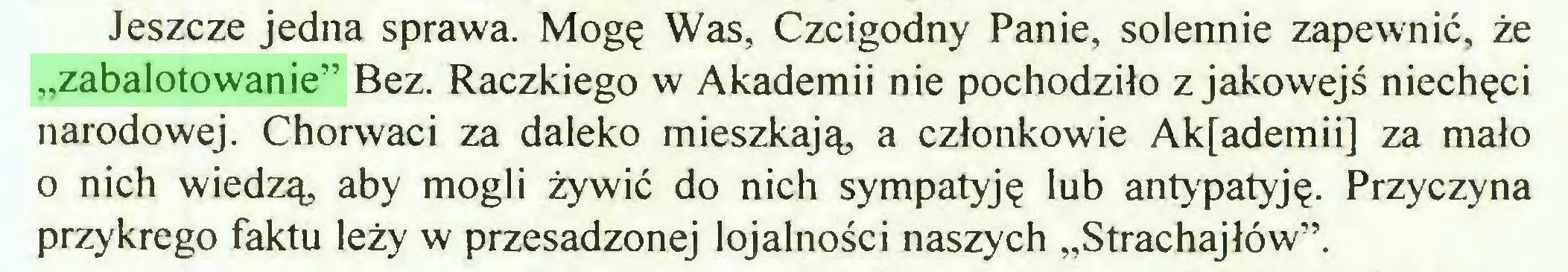 """(...) Jeszcze jedna sprawa. Mogę Was, Czcigodny Panie, solennie zapewnić, że """"zabalotowanie"""" Bez. Raczkiego w Akademii nie pochodziło z jakowejś niechęci narodowej. Chorwaci za daleko mieszkają, a członkowie Ak[ademii] za mało o nich wiedzą, aby mogli żywić do nich sympatyję lub antypatyję. Przyczyna przykrego faktu leży w przesadzonej lojalności naszych """"Strachajłów""""..."""