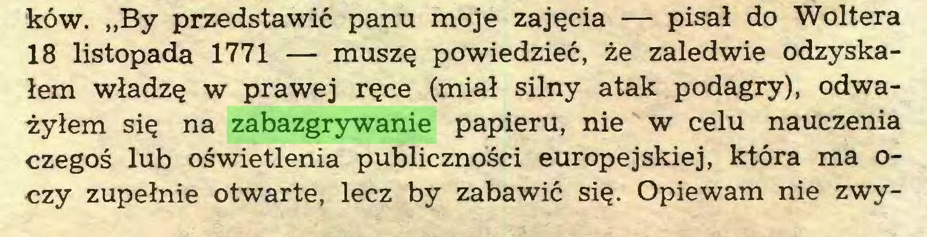 """(...) ków. """"By przedstawić panu moje zajęcia — pisał do Woltera 18 listopada 1771 — muszę powiedzieć, że zaledwie odzyskałem władzę w prawej ręce (miał silny atak podagry), odważyłem się na zabazgrywanie papieru, nie w celu nauczenia czegoś lub oświetlenia publiczności europejskiej, która ma oczy zupełnie otwarte, lecz by zabawić się. Opiewam nie zwy..."""