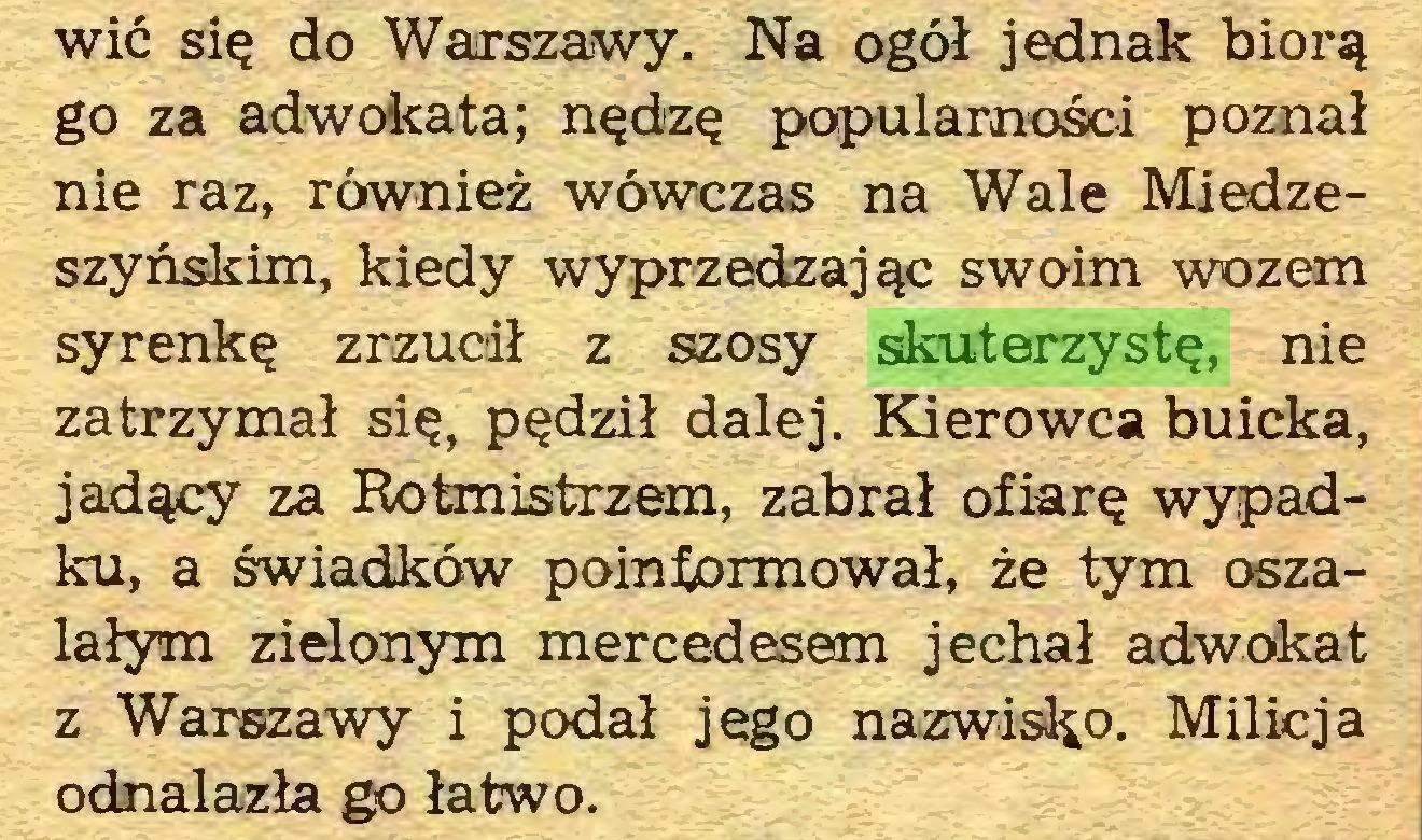 (...) wić się do Warszawy. Na ogół jednak biorą go za adwokata; nędzę popularności poznał nie raz, również wówczas na Wale Miedzeszyńskim, kiedy wyprzedzając swoim wozem syrenkę zrzucił z szosy skuterzystę, nie zatrzymał się, pędził dalej. Kierowca buicka, jadący za Rotmistrzem, zabrał ofiarę wypadku, a świadków poinformował, że tym oszalałym zielonym mercedesem jechał adwokat z Warszawy i podał jego nazwisko. Milicja odnalazła go łatwo...