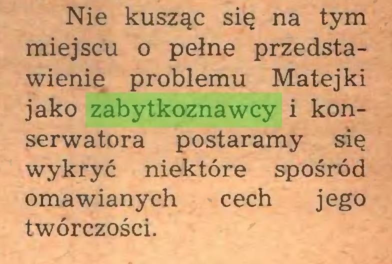 (...) Nie kusząc się na tym miejscu o pełne przedstawienie problemu Matejki jako zabytkoznawcy i konserwatora postaramy się wykryć niektóre spośród omawianych cech jego twórczości...