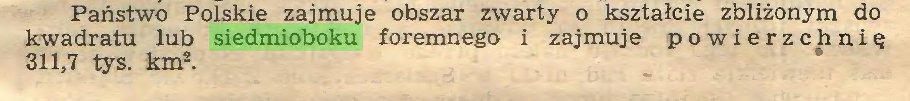 (...) Państwo Polskie zajmuje obszar zwarty o kształcie zbliżonym do kwadratu lub siedmioboku foremnego i zajmuje powierzchnię 311,7 tys. km2...