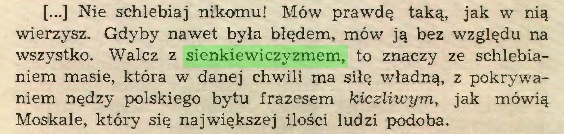 (...) [...] Nie schlebiaj nikomu! Mów prawdę taką, jak w nią wierzysz. Gdyby nawet była błędem, mów ją bez względu na wszystko. Walcz z sienkiewiczyzmem, to znaczy ze schlebianiem masie, która w danej chwili ma siłę władną, z pokrywaniem nędzy polskiego bytu frazesem kiczliwym, jak mówią Moskale, który się największej ilości ludzi podoba...