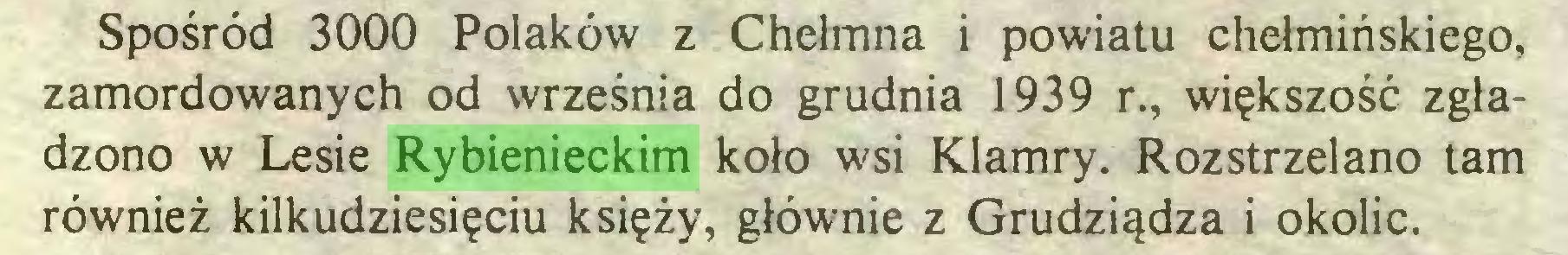 (...) Spośród 3000 Polaków z Chełmna i powiatu chełmińskiego, zamordowanych od września do grudnia 1939 r., większość zgładzono w Lesie Rybienieckim koło wsi Klamry. Rozstrzelano tam również kilkudziesięciu księży, głównie z Grudziądza i okolic...