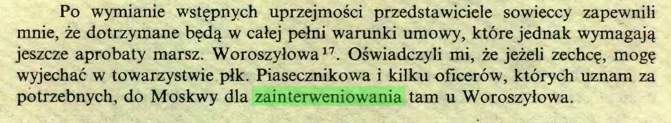 (...) Po wymianie wstępnych uprzejmości przedstawiciele sowieccy zapewnili mnie, że dotrzymane będą w całej pełni warunki umowy, które jednak wymagają jeszcze aprobaty marsz. Woroszyłowa17. Oświadczyli mi, że jeżeli zechcę, mogę wyjechać w towarzystwie płk. Piasecznikowa i kilku oficerów, których uznam za potrzebnych, do Moskwy dla zainterweniowania tam u Woroszyłowa...