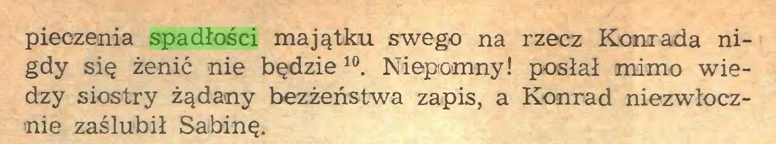 (...) pieczenia spadłości majątku swego na rzecz Konrada nigdy się żenić nie będzie 10 11. Niepomny! posłał mimo wiedzy siostry żądany bezżeństwa zapis, a Konrad niezwłocznie zaślubił Sabinę...