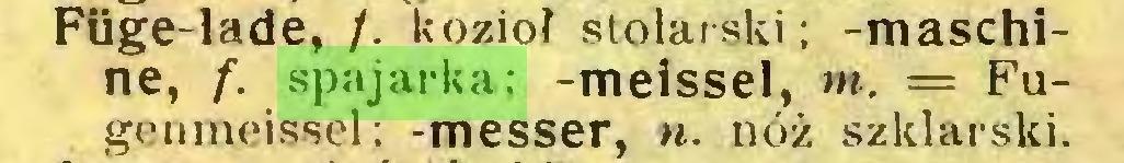 (...) Füge-lade, /. kozioł stolarski; -maschine, /. spajarka; -meissel, m. = Fugenmeissel; -messer, n. nóż szklarski...