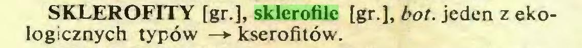 (...) SKLEROFITY [gr.], sklerofile [gr.], bot. jeden z ekologicznych typów —*■ kserofitów...