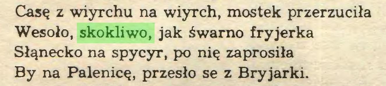 (...) Casę z wiyrchu na wiyrch, mostek przerzuciła Wesoło, skokliwo, jak śwarno fryjerka Słąnecko na spycyr, po nię zaprosiła By na Palenicę, przęsło se z Bryjarki...