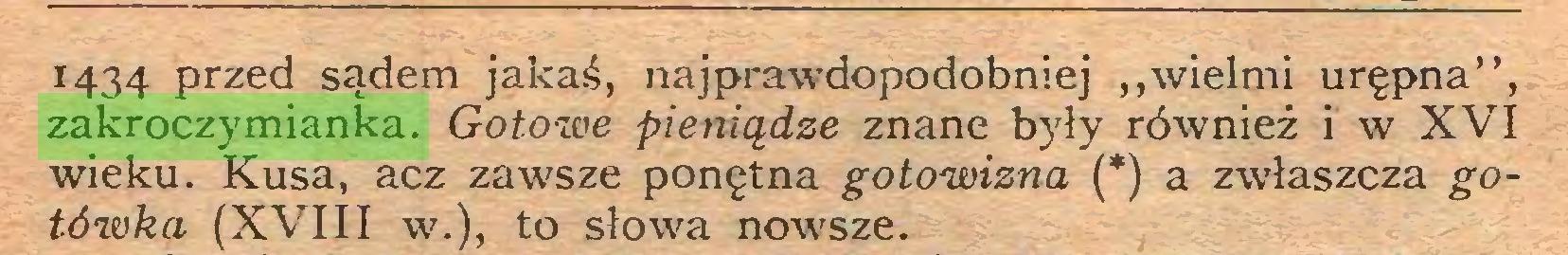 """(...) 1434 przed sądem jakaś, najprawdopodobniej """"wielmi urępna"""", zakroczymianka. Gotowe pieniądze znane były również i w XVI wieku. Kusa, acz zawsze ponętna gotowizna (*) a zwłaszcza gotówka (XVIII w.), to słowa nowsze..."""