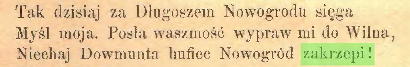 (...) Tak dzisiaj za Długoszem Nowogrodu sięga Myśl moja. Posła waszmość wypraw mi do Wilna, Niechaj Dowmuuta hufiec Nowogród zakrzepi!...