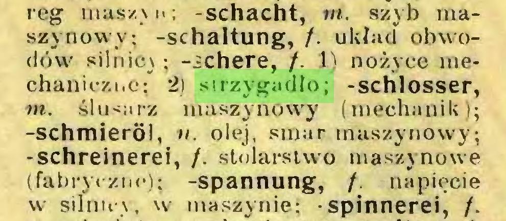 (...) reg masz) i>; -schacht, m. szyb maszynowy: -Schaltung, /. układ obwodów silnicy; -¿chere, /. 1) nożyce mechaniczne; 2) strzygadło; -sclilosser, m. ślu<arz maszynow'y (mechanik); -Schmieröl, «. olej, smar maszynowy; -schreinerei, /. stolarstwo maszynowe (fabryczni*); -Spannung, /. napięcie w sihm\, w maszynie; -Spinnerei, /...