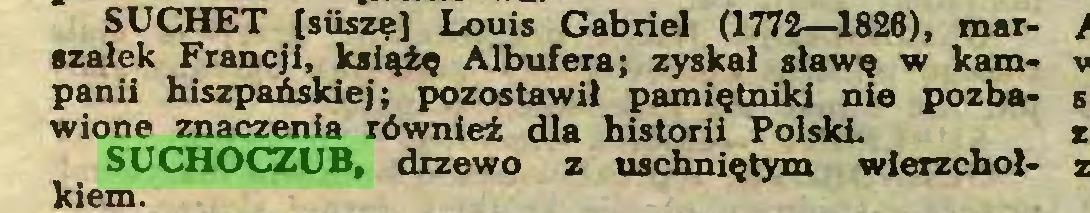 (...) SUCHET [siisze] Louis Gabriel (1772—1826), marszałek Francji, książę Albufera; zyskał sławę w kampanii hiszpańskiej; pozostawił pamiętniki nie pozbawione znaczenia również dla historii PolskL SUCHOCZUB, drzewo z uschniętym wierzchołkiem...